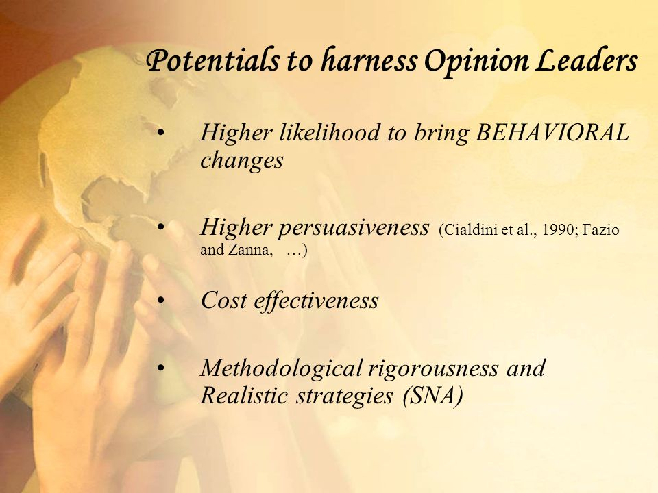 Potentials to harness Opinion Leaders Higher likelihood to bring BEHAVIORAL changes Higher persuasiveness (Cialdini et al., 1990; Fazio and Zanna, …) Cost effectiveness Methodological rigorousness and Realistic strategies (SNA)