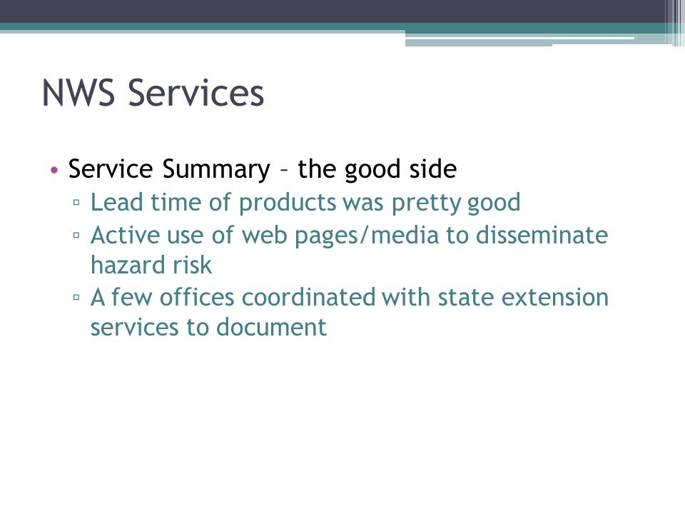 NWS Services Service Summary – the good side Lead time of products was pretty good Active use of web pages/media to disseminate hazard risk A few offices coordinated with state extension services to document