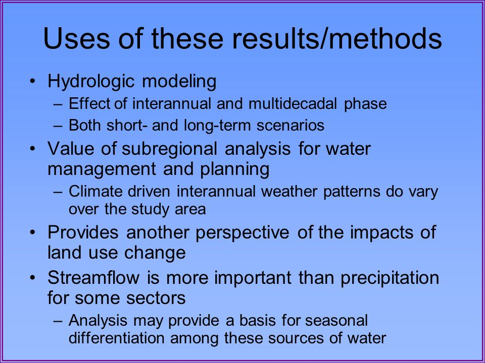 Uses of these results/methods Hydrologic modeling –Effect of interannual and multidecadal phase –Both short- and long-term scenarios Value of subregio