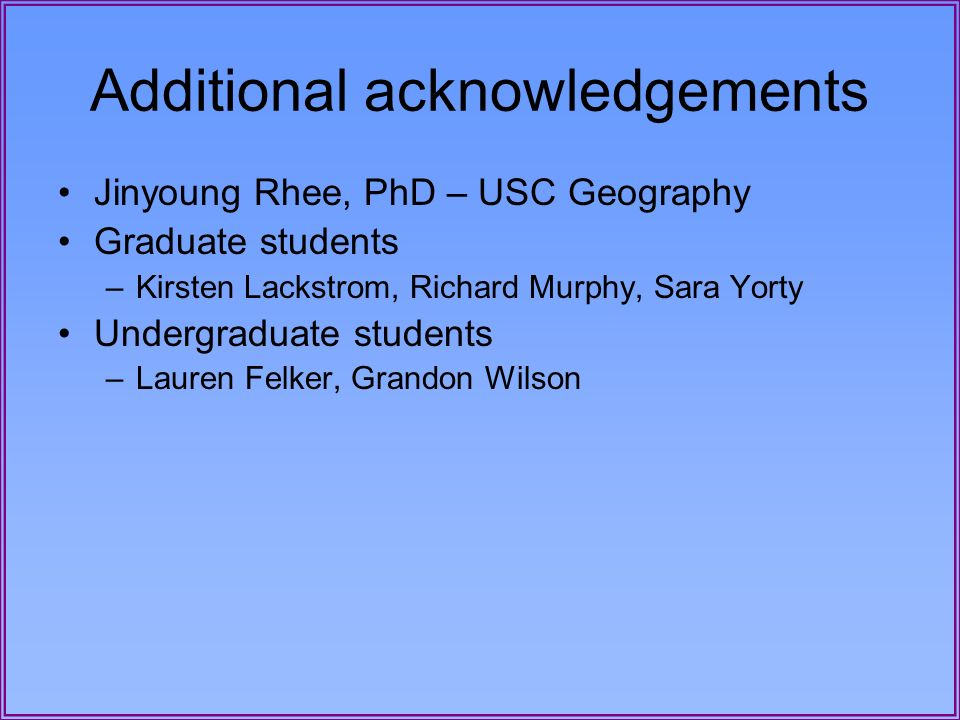 Additional acknowledgements Jinyoung Rhee, PhD – USC Geography Graduate students –Kirsten Lackstrom, Richard Murphy, Sara Yorty Undergraduate students