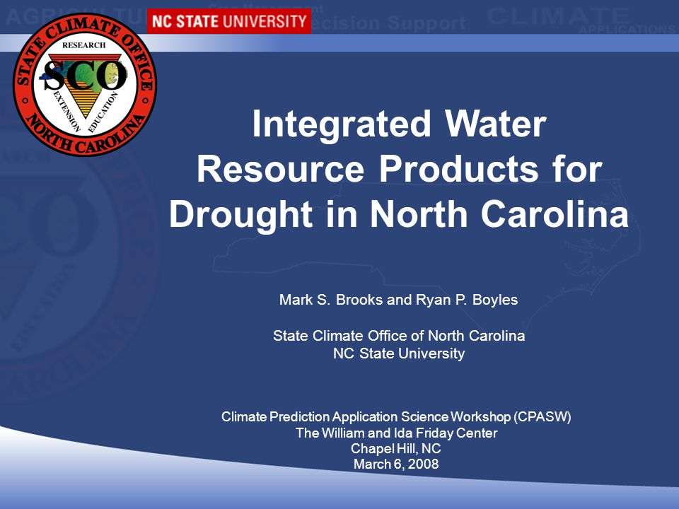 Climate Prediction Application Science Workshop (CPASW) The William and Ida Friday Center Chapel Hill, NC March 6, 2008 Integrated Water Resource Products for Drought in North Carolina Mark S.