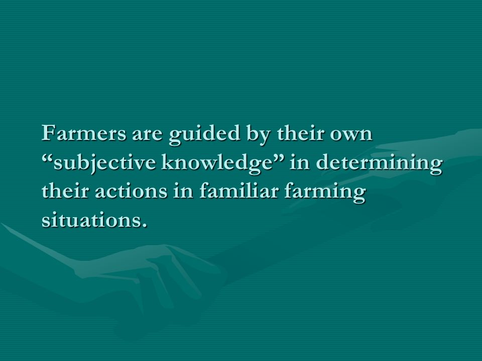 Farmers are guided by their own subjective knowledge in determining their actions in familiar farming situations.