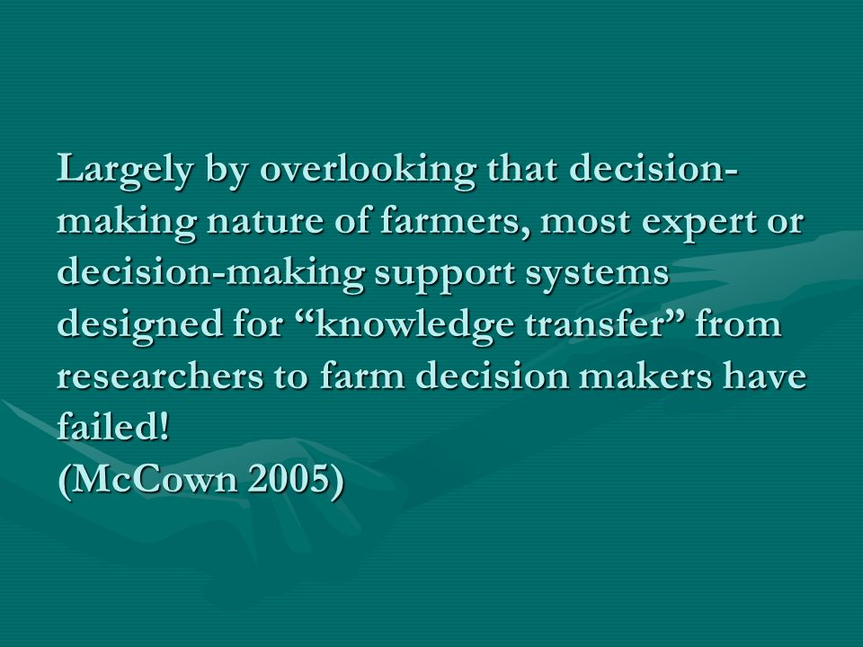 Largely by overlooking that decision- making nature of farmers, most expert or decision-making support systems designed for knowledge transfer from researchers to farm decision makers have failed.