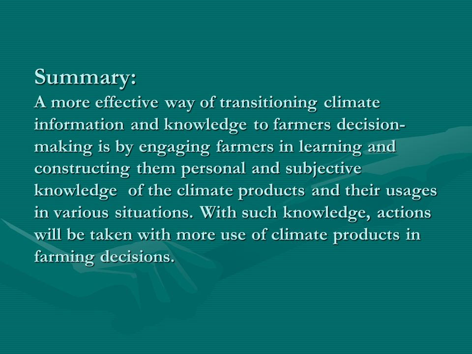 Summary: A more effective way of transitioning climate information and knowledge to farmers decision- making is by engaging farmers in learning and constructing them personal and subjective knowledge of the climate products and their usages in various situations.