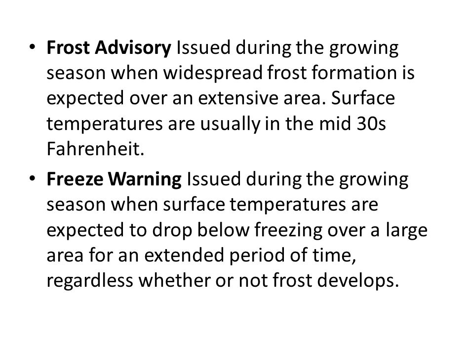 Frost Advisory Issued during the growing season when widespread frost formation is expected over an extensive area. Surface temperatures are usually i