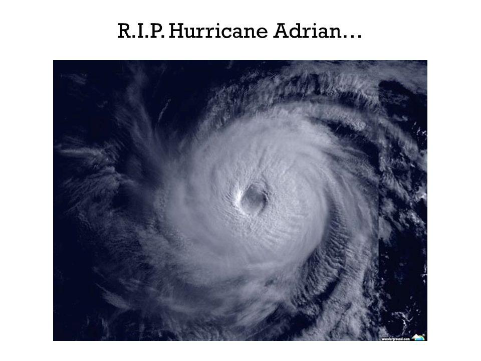 R.I.P. Hurricane Adrian…