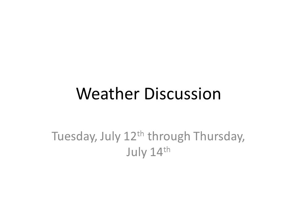 Weather Discussion Tuesday, July 12 th through Thursday, July 14 th