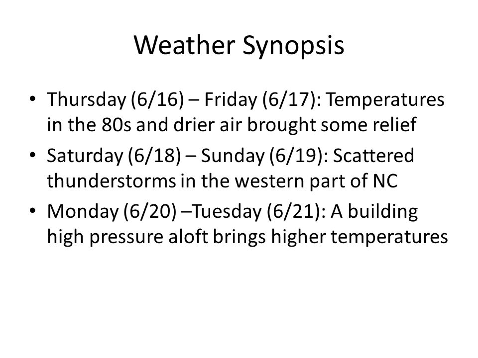 Weather Synopsis Thursday (6/16) – Friday (6/17): Temperatures in the 80s and drier air brought some relief Saturday (6/18) – Sunday (6/19): Scattered thunderstorms in the western part of NC Monday (6/20) –Tuesday (6/21): A building high pressure aloft brings higher temperatures