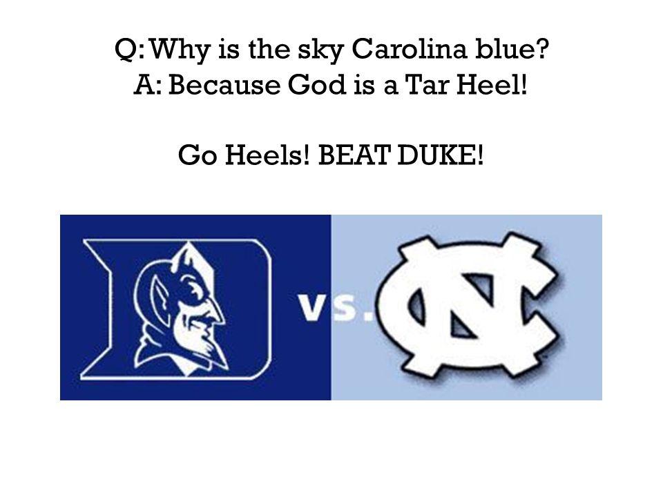Q: Why is the sky Carolina blue A: Because God is a Tar Heel! Go Heels! BEAT DUKE!
