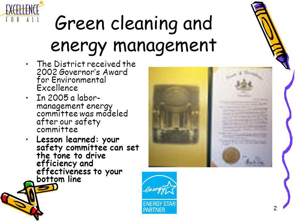 2 Green cleaning and energy management The District received the 2002 Governors Award for Environmental Excellence In 2005 a labor- management energy committee was modeled after our safety committee Lesson learned: your safety committee can set the tone to drive efficiency and effectiveness to your bottom line