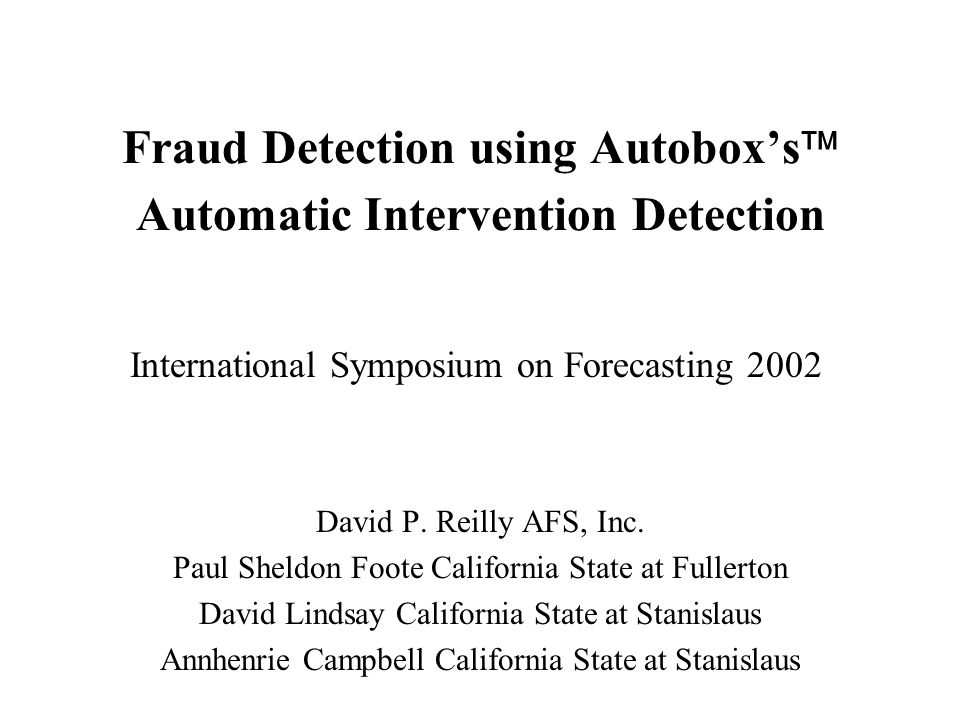 Fraud Detection using Autoboxs Automatic Intervention Detection David P. Reilly AFS, Inc. Paul Sheldon Foote California State at Fullerton David Linds
