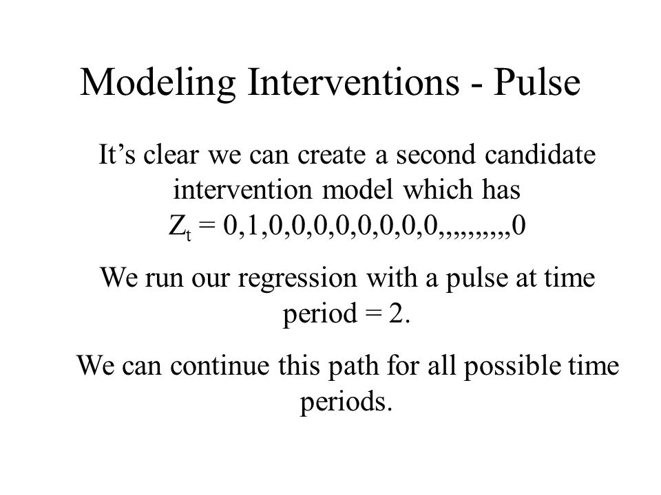 Modeling Interventions - Pulse Its clear we can create a second candidate intervention model which has Z t = 0,1,0,0,0,0,0,0,0,0,,,,,,,,,,0 We run our
