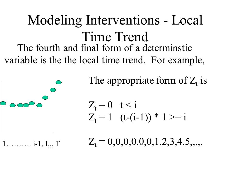 Modeling Interventions - Local Time Trend The fourth and final form of a determinstic variable is the the local time trend. For example, 1………. i-1, I,