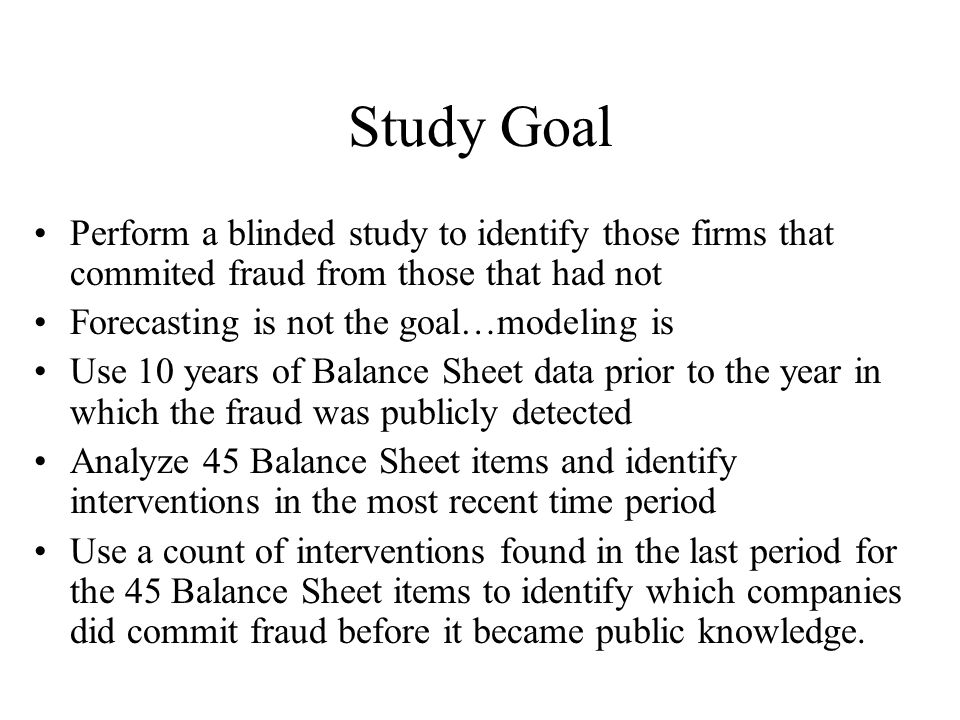 Study Goal Perform a blinded study to identify those firms that commited fraud from those that had not Forecasting is not the goal…modeling is Use 10 years of Balance Sheet data prior to the year in which the fraud was publicly detected Analyze 45 Balance Sheet items and identify interventions in the most recent time period Use a count of interventions found in the last period for the 45 Balance Sheet items to identify which companies did commit fraud before it became public knowledge.