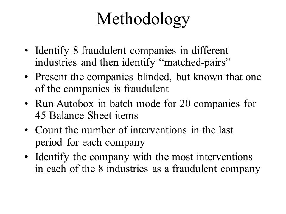 Methodology Identify 8 fraudulent companies in different industries and then identify matched-pairs Present the companies blinded, but known that one of the companies is fraudulent Run Autobox in batch mode for 20 companies for 45 Balance Sheet items Count the number of interventions in the last period for each company Identify the company with the most interventions in each of the 8 industries as a fraudulent company