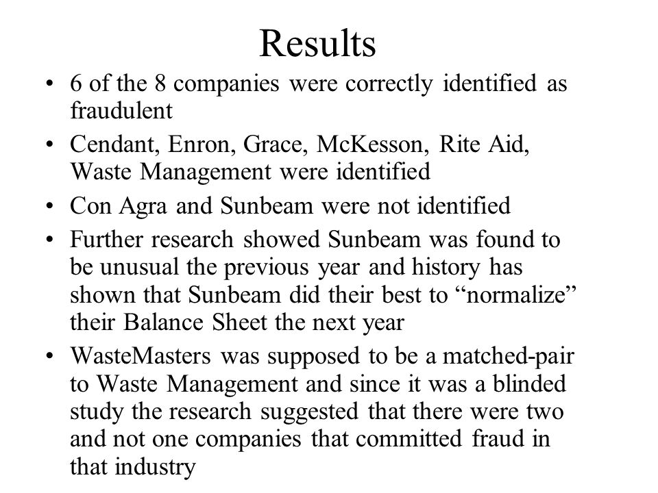 Results 6 of the 8 companies were correctly identified as fraudulent Cendant, Enron, Grace, McKesson, Rite Aid, Waste Management were identified Con Agra and Sunbeam were not identified Further research showed Sunbeam was found to be unusual the previous year and history has shown that Sunbeam did their best to normalize their Balance Sheet the next year WasteMasters was supposed to be a matched-pair to Waste Management and since it was a blinded study the research suggested that there were two and not one companies that committed fraud in that industry