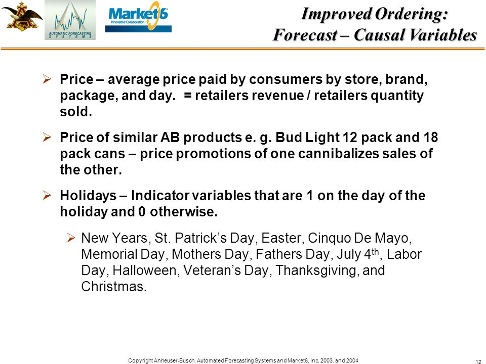 Copyright Anheuser-Busch, Automated Forecasting Systems and Market6, Inc. 2003. and 2004 12 Price – average price paid by consumers by store, brand, p