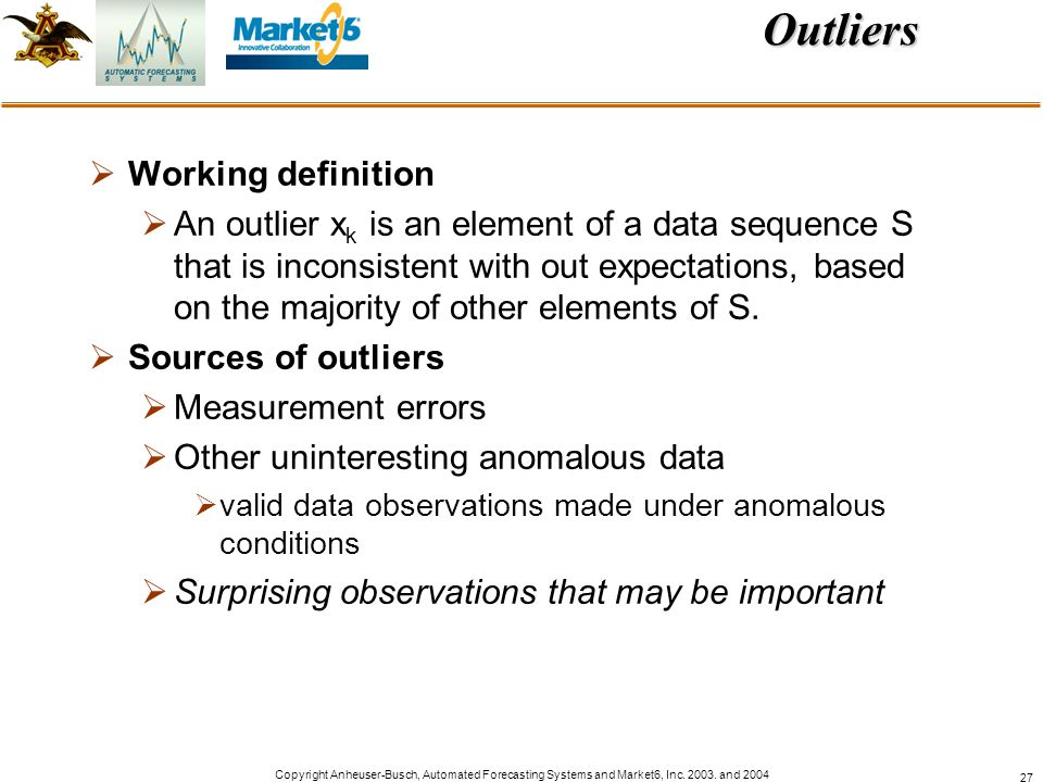 Copyright Anheuser-Busch, Automated Forecasting Systems and Market6, Inc. 2003. and 2004 27Outliers Working definition An outlier x k is an element of