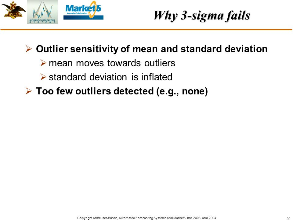 Copyright Anheuser-Busch, Automated Forecasting Systems and Market6, Inc. 2003. and 2004 29 Why 3-sigma fails Outlier sensitivity of mean and standard