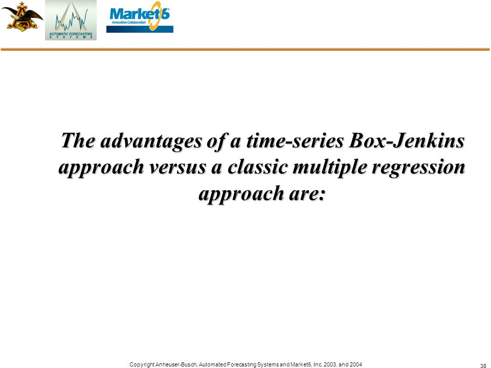 Copyright Anheuser-Busch, Automated Forecasting Systems and Market6, Inc. 2003. and 2004 38 The advantages of a time-series Box-Jenkins approach versu