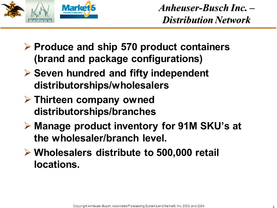 Copyright Anheuser-Busch, Automated Forecasting Systems and Market6, Inc. 2003. and 2004 4 Produce and ship 570 product containers (brand and package