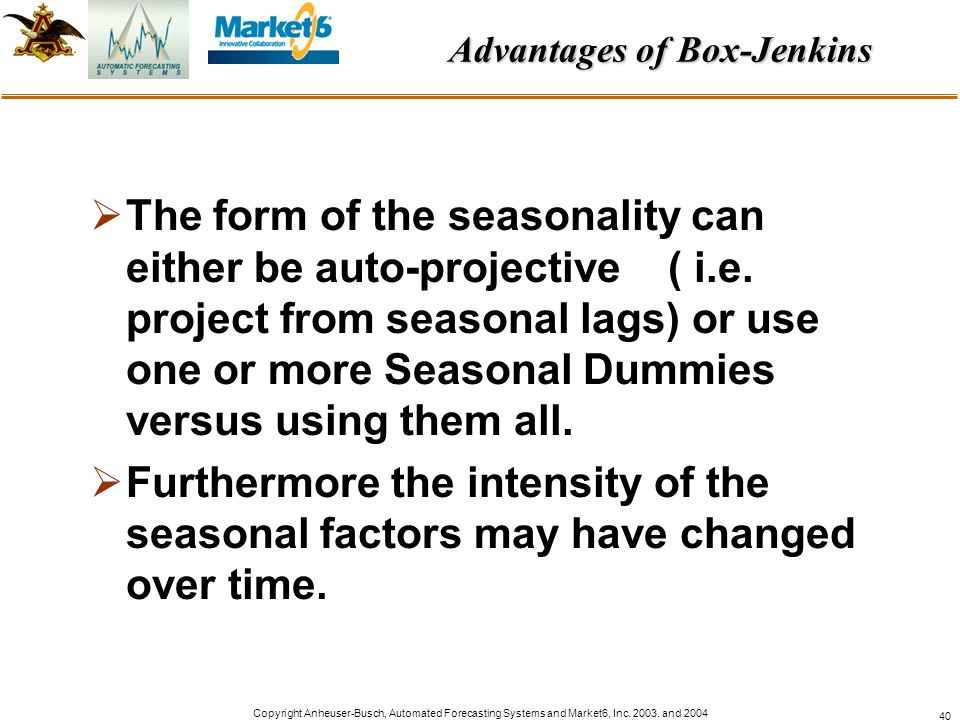 Copyright Anheuser-Busch, Automated Forecasting Systems and Market6, Inc. 2003. and 2004 40 The form of the seasonality can either be auto-projective