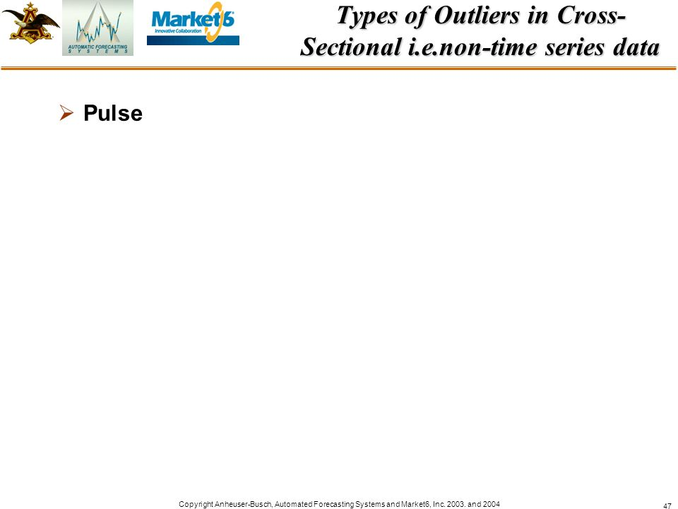 Copyright Anheuser-Busch, Automated Forecasting Systems and Market6, Inc. 2003. and 2004 47 Types of Outliers in Cross- Sectional i.e.non-time series