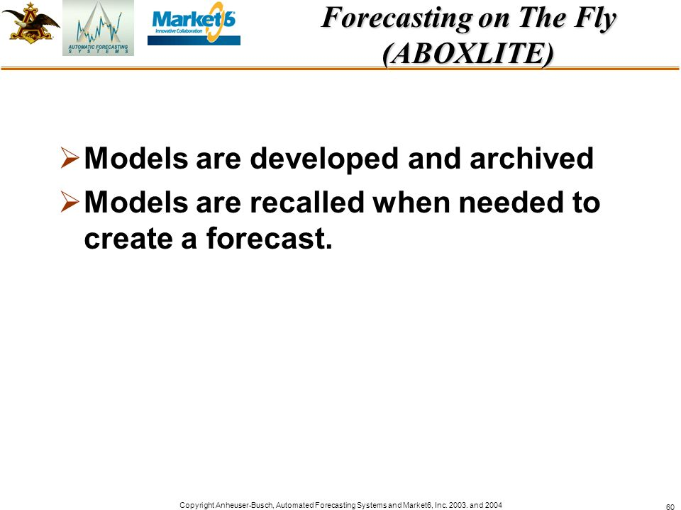 Copyright Anheuser-Busch, Automated Forecasting Systems and Market6, Inc. 2003. and 2004 60 Forecasting on The Fly (ABOXLITE) Models are developed and