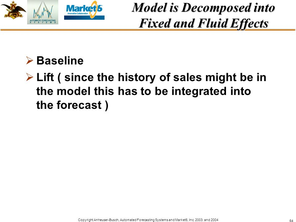 Copyright Anheuser-Busch, Automated Forecasting Systems and Market6, Inc. 2003. and 2004 64 Model is Decomposed into Fixed and Fluid Effects Baseline