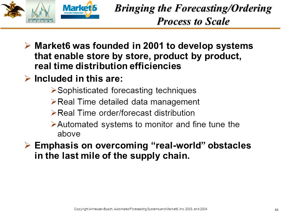 Copyright Anheuser-Busch, Automated Forecasting Systems and Market6, Inc. 2003. and 2004 68 Bringing the Forecasting/Ordering Process to Scale Market6