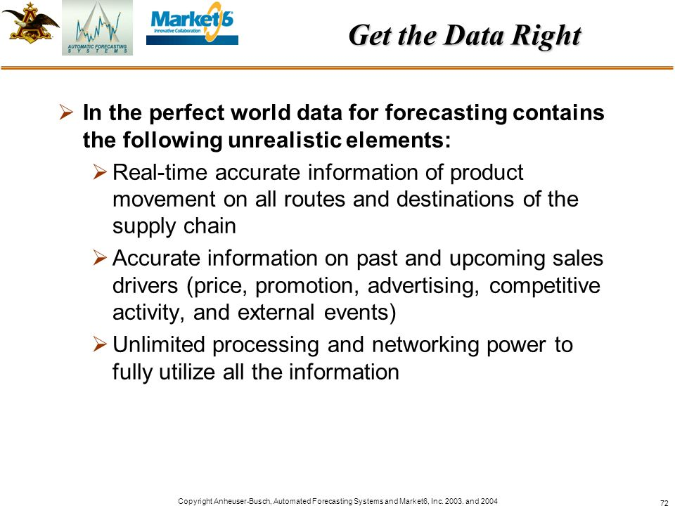 Copyright Anheuser-Busch, Automated Forecasting Systems and Market6, Inc. 2003. and 2004 72 Get the Data Right In the perfect world data for forecasti
