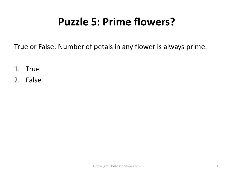Puzzle 5: Prime flowers. True or False: Number of petals in any flower is always prime.