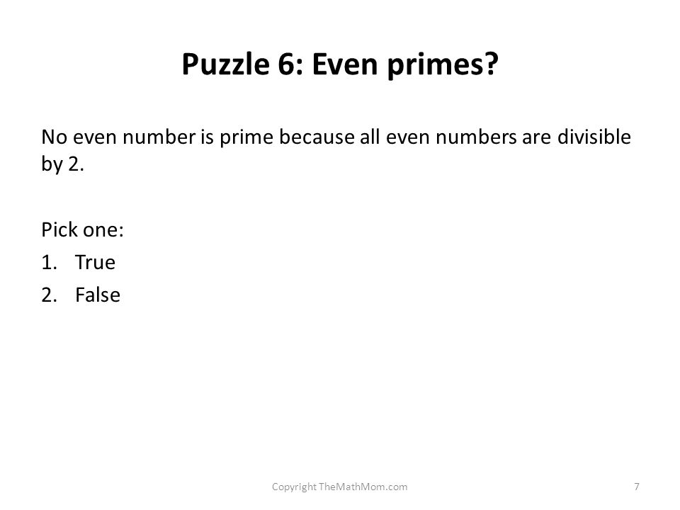 Puzzle 6: Even primes. No even number is prime because all even numbers are divisible by 2.
