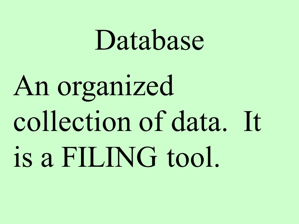 Database An organized collection of data. It is a FILING tool.