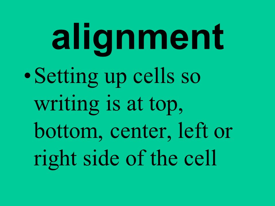 alignment Setting up cells so writing is at top, bottom, center, left or right side of the cell