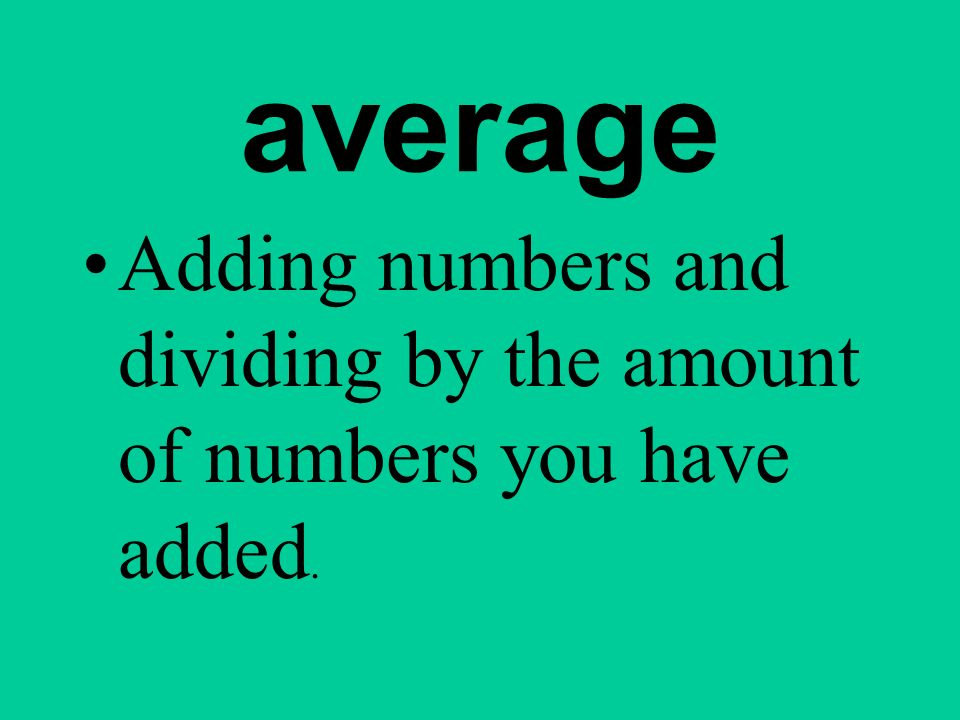average Adding numbers and dividing by the amount of numbers you have added.
