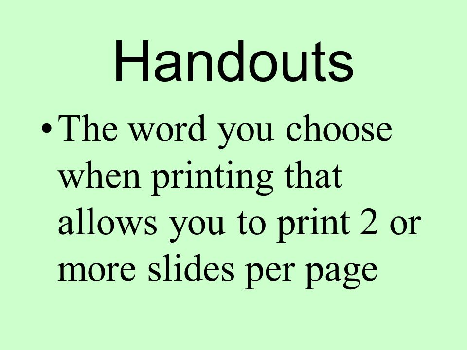 Handouts The word you choose when printing that allows you to print 2 or more slides per page