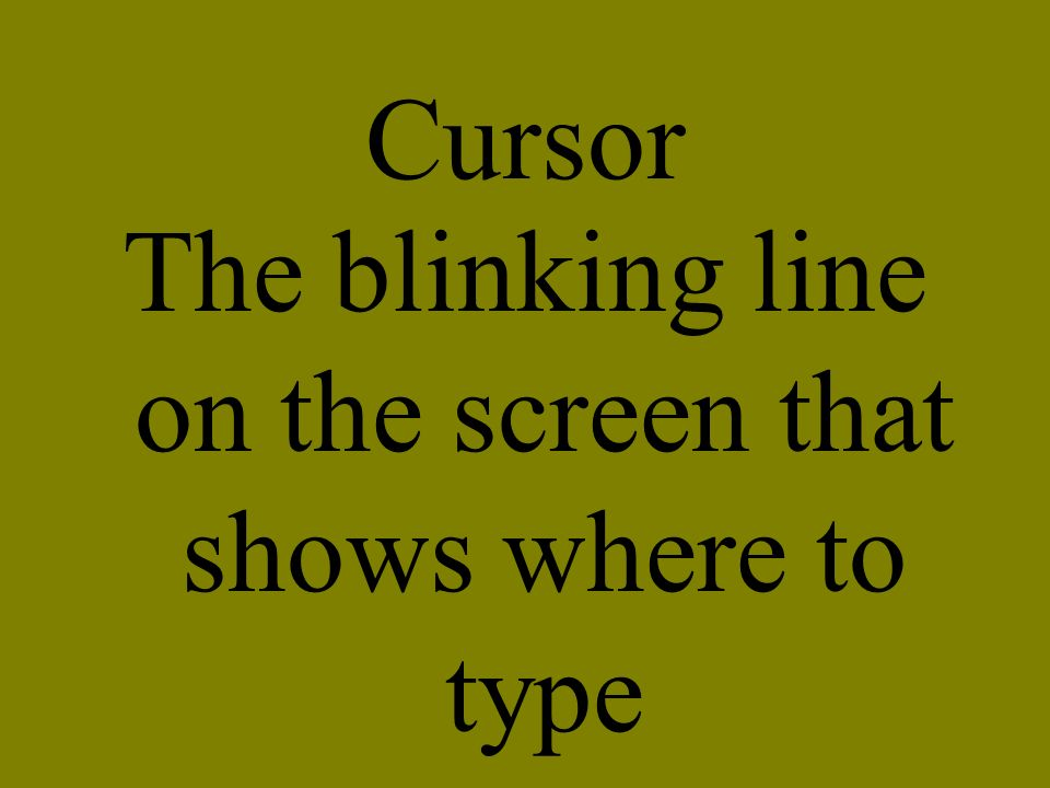 Cursor The blinking line on the screen that shows where to type