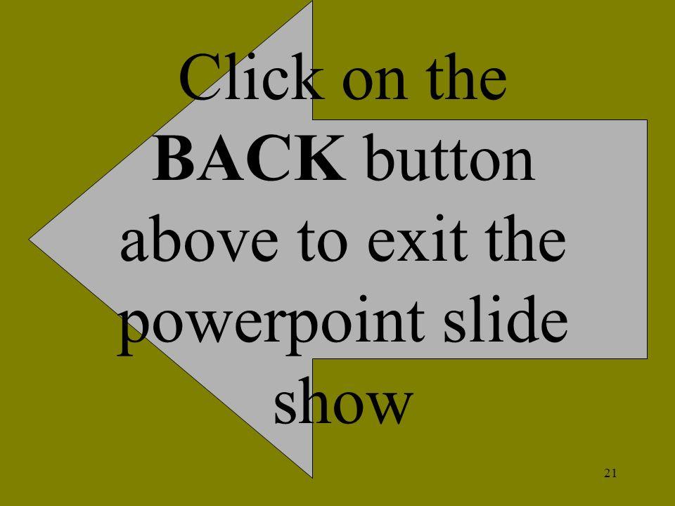 21 Click on the BACK button above to exit the powerpoint slide show