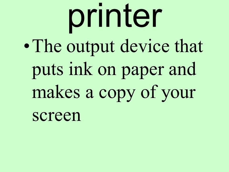 printer The output device that puts ink on paper and makes a copy of your screen