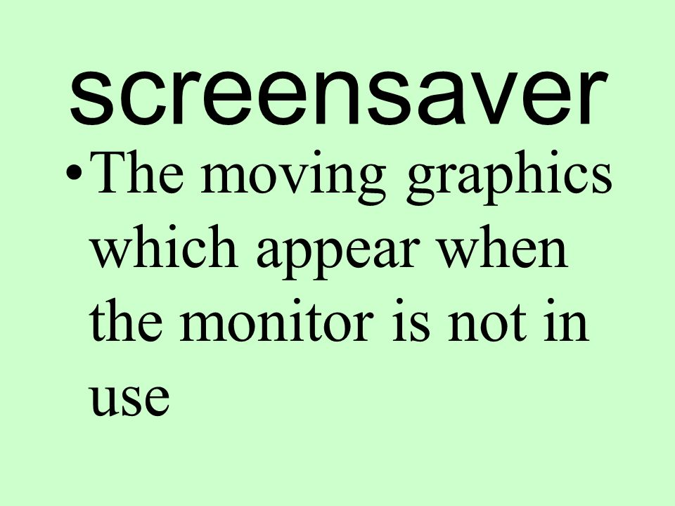 screensaver The moving graphics which appear when the monitor is not in use