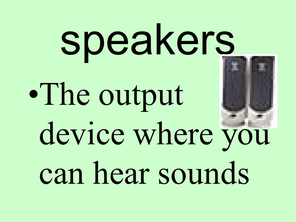 speakers The output device where you can hear sounds