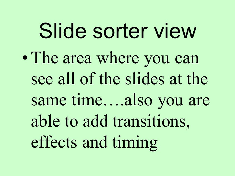 Slide sorter view The area where you can see all of the slides at the same time….also you are able to add transitions, effects and timing