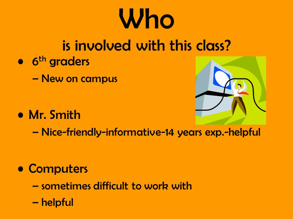 Who is involved with this class? 6 th graders –New on campus Mr. Smith –Nice-friendly-informative-14 years exp.-helpful Computers –sometimes difficult