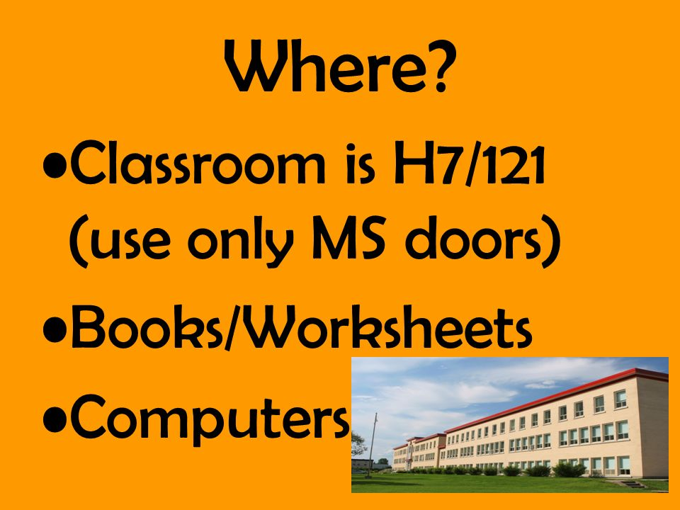 Where? Classroom is H7/121 (use only MS doors) Books/Worksheets Computers