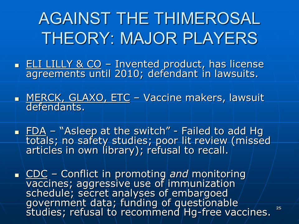 25 AGAINST THE THIMEROSAL THEORY: MAJOR PLAYERS ELI LILLY & CO – Invented product, has license agreements until 2010; defendant in lawsuits.