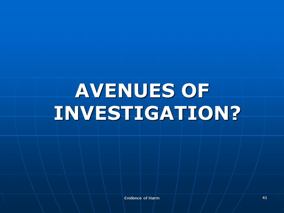 Evidence of Harm 41 AVENUES OF INVESTIGATION