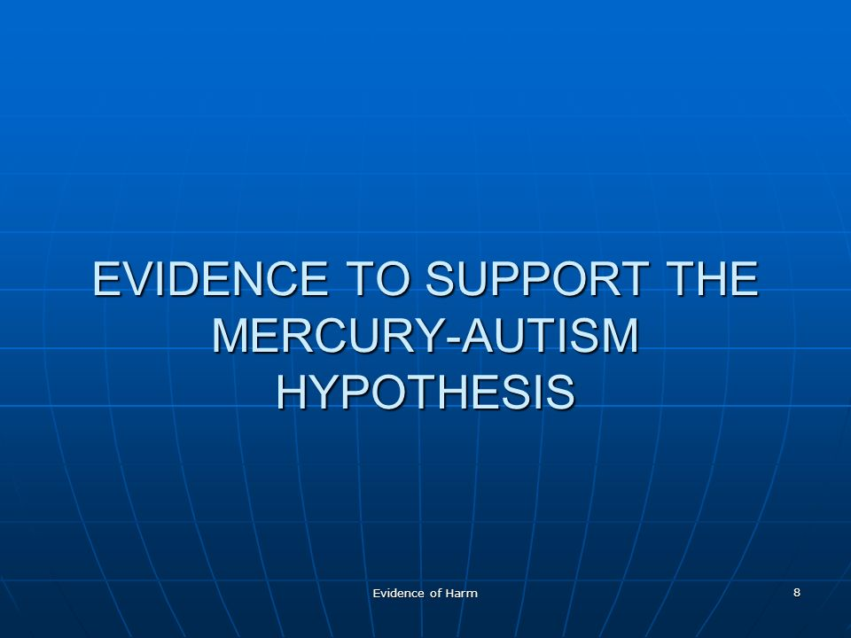 Evidence of Harm 8 EVIDENCE TO SUPPORT THE MERCURY-AUTISM HYPOTHESIS