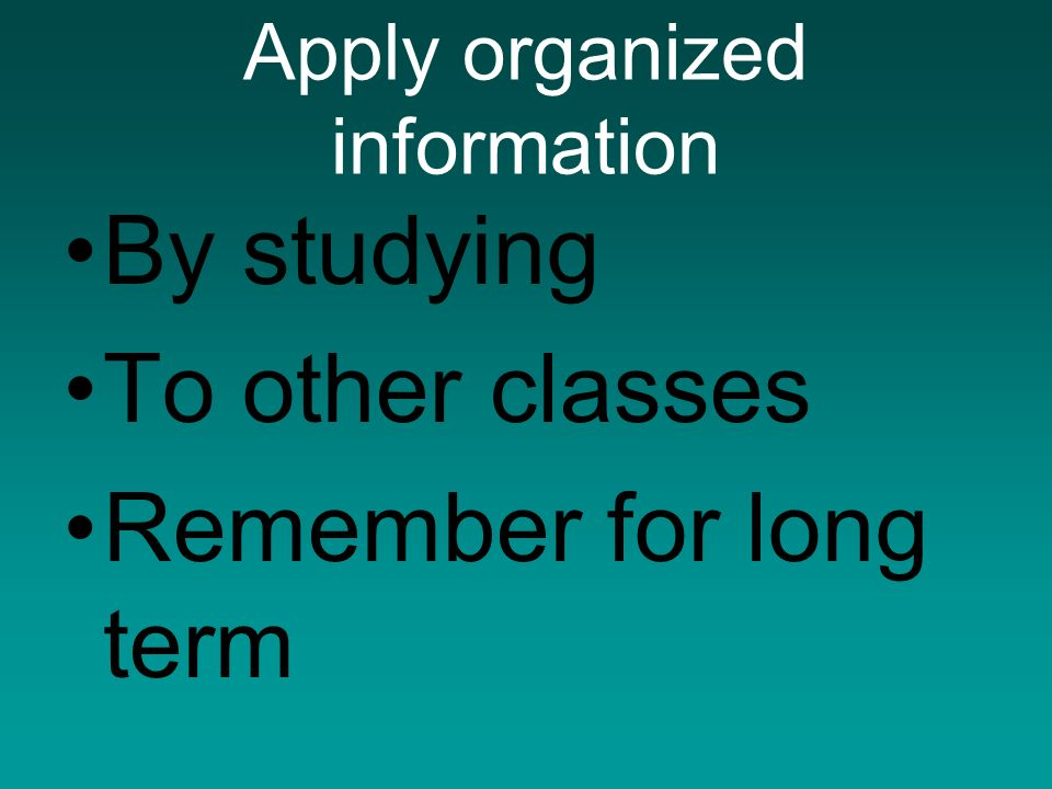 Apply organized information By studying To other classes Remember for long term