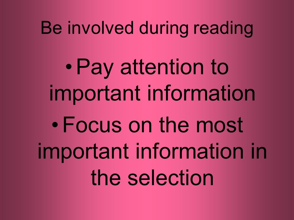 Be involved during reading Pay attention to important information Focus on the most important information in the selection